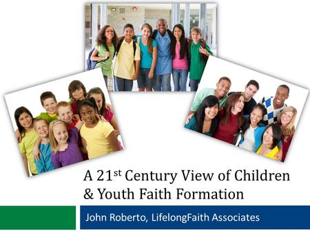 A 21 st Century View of Children & Youth Faith Formation John Roberto, LifelongFaith Associates.
