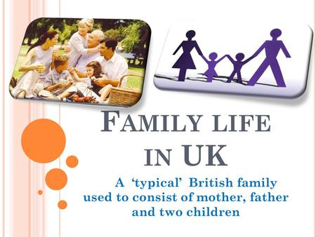 F AMILY LIFE IN UK A 'typical' British family used to consist of mother, father and two children.