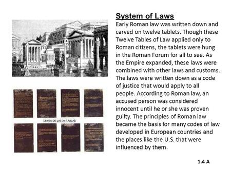 System of Laws Early Roman law was written down and carved on twelve tablets. Though these Twelve Tables of Law applied only to Roman citizens, the tablets.