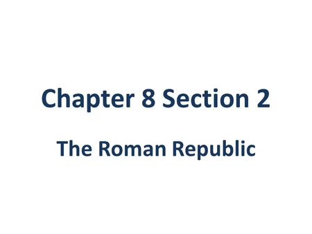 Chapter 8 Section 2 The Roman Republic. 1.The ruling class & top officials of the Roman Republic were the _________________. 2.In 494 B.C., many Roman.