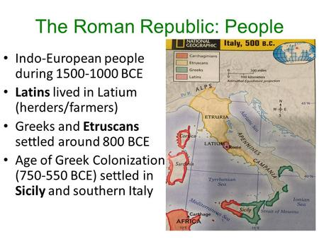 The Roman Republic: People Indo-European people during 1500-1000 BCE Latins lived in Latium (herders/farmers) Greeks and Etruscans settled around 800 BCE.