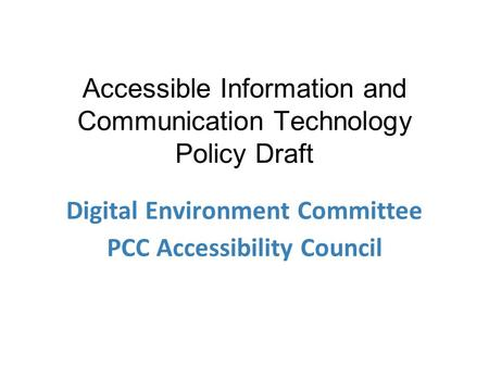 Accessible Information and Communication Technology Policy Draft Digital Environment Committee PCC Accessibility Council.