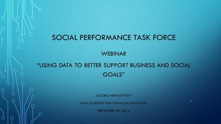"SOCIAL PERFORMANCE TASK FORCE WEBINAR ""USING DATA TO BETTER SUPPORT BUSINESS AND SOCIAL GOALS"" JACOBO MENAJOVSKY DATA SCIENTIST FOR FINANCIAL INCLUSION."