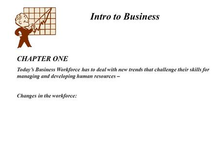 Intro to Business CHAPTER ONE Today's Business Workforce has to deal with new trends that challenge their skills for managing and developing human resources.