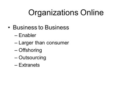 Organizations Online Business to Business –Enabler –Larger than consumer –Offshoring –Outsourcing –Extranets.