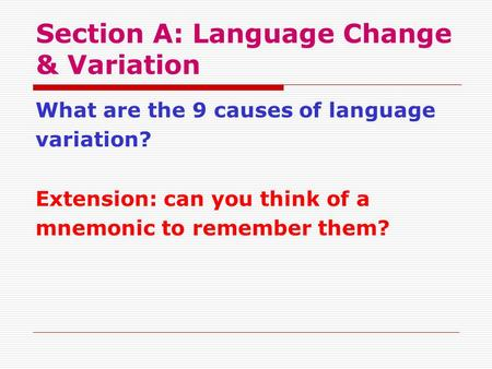Section A: Language Change & Variation What are the 9 causes of language variation? Extension: can you think of a mnemonic to remember them?