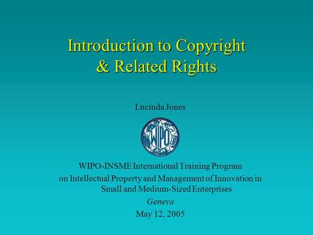 Introduction to Copyright & Related Rights Lucinda Jones WIPO-INSME International Training Program on Intellectual Property and Management of Innovation.