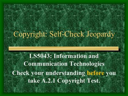 Copyright: Self-Check Jeopardy LS5043: Information and Communication Technologies Check your understanding before you take A.2.1 Copyright Test.