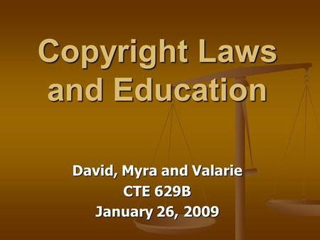 Copyright Laws and Education David, Myra and Valarie CTE 629B January 26, 2009.