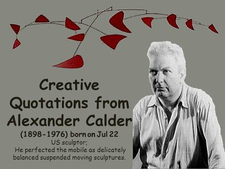 Creative Quotations from Alexander Calder (1898-1976) born on Jul 22 US sculptor; He perfected the mobile as delicately balanced suspended moving sculptures.