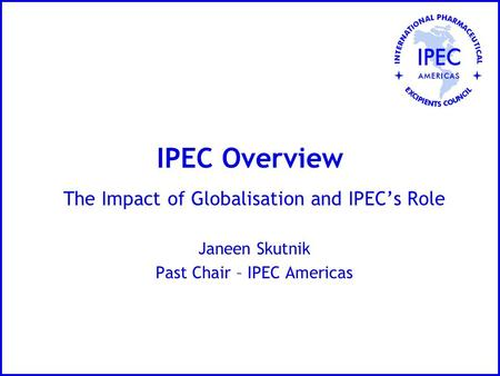 IPEC Overview The Impact of Globalisation and IPEC's Role Janeen Skutnik Past Chair – IPEC Americas.