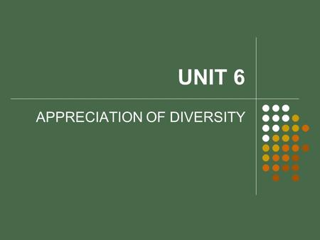 UNIT 6 APPRECIATION OF DIVERSITY. OBJECTIVES Define diversity and explore the positive effects of accepting diversity. Discuss the concept of cultural.
