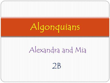 Alexandra and Mia 2B Algonquians. Location They lived on the northern part of the world. The land looked like a hilly terrain. They were in the north.