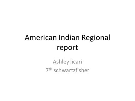 American Indian Regional report Ashley licari 7 th schwartzfisher.