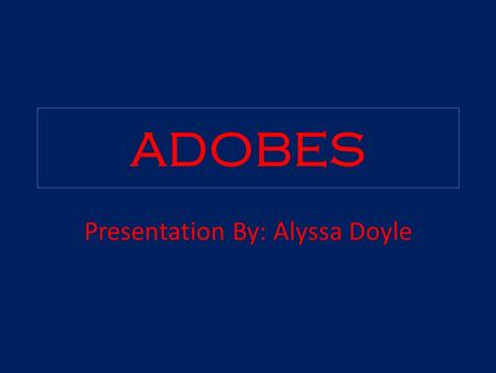 ADOBES Presentation By: Alyssa Doyle. What are Adobes? Adobes were houses for an Indian Tribe.