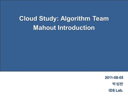 Page 1 Cloud Study: Algorithm Team Mahout Introduction 2011-08-05박성찬 IDS Lab.