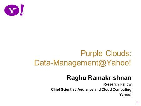 1 Raghu Ramakrishnan Research Fellow Chief Scientist, Audience and Cloud Computing Yahoo! Purple Clouds: