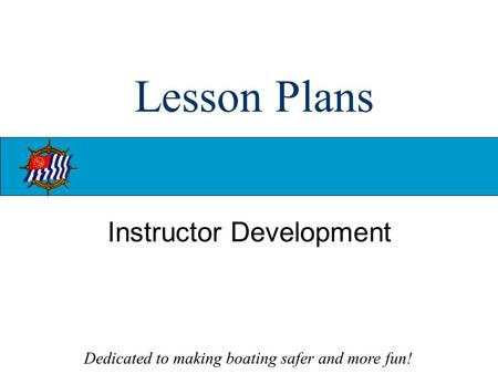 Dedicated to making boating safer and more fun! Lesson Plans Instructor Development.