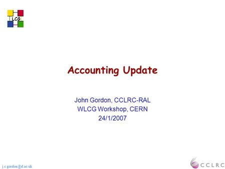 LCG Accounting Update John Gordon, CCLRC-RAL WLCG Workshop, CERN 24/1/2007 LCG.