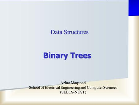 Data Structures Azhar Maqsood School of Electrical Engineering and Computer Sciences (SEECS-NUST) Binary Trees.