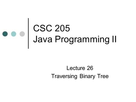CSC 205 Java Programming II Lecture 26 Traversing Binary Tree.