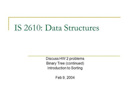 IS 2610: Data Structures Discuss HW 2 problems Binary Tree (continued) Introduction to Sorting Feb 9, 2004.