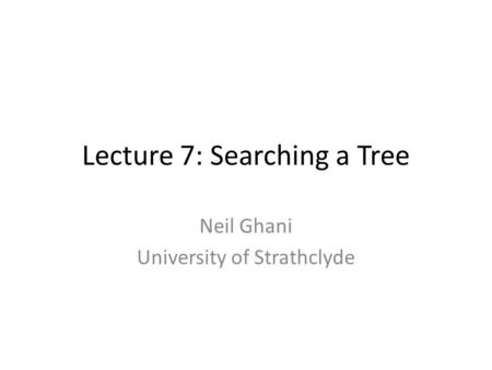 Lecture 7: Searching a Tree Neil Ghani University of Strathclyde.