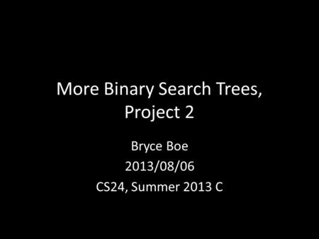 More Binary Search Trees, Project 2 Bryce Boe 2013/08/06 CS24, Summer 2013 C.