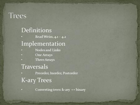 Definitions Read Weiss, 4.1 – 4.2 Implementation Nodes and Links One Arrays Three Arrays Traversals Preorder, Inorder, Postorder K-ary Trees Converting.
