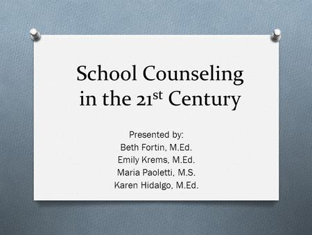 School Counseling in the 21 st Century Presented by: Beth Fortin, M.Ed. Emily Krems, M.Ed. Maria Paoletti, M.S. Karen Hidalgo, M.Ed.