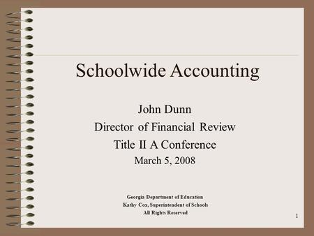1 Schoolwide Accounting John Dunn Director of Financial Review Title II A Conference March 5, 2008 Georgia Department of Education Kathy Cox, Superintendent.