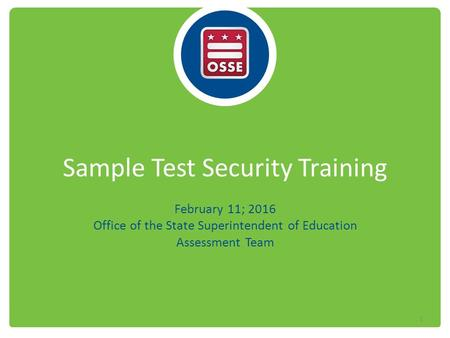 Sample Test Security Training February 11; 2016 Office of the State Superintendent of Education Assessment Team 1.