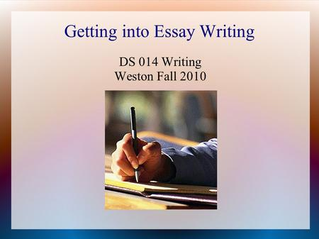 Getting into Essay Writing DS 014 Writing Weston Fall 2010.