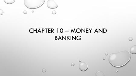 CHAPTER 10 – MONEY AND BANKING. SECTION 1 – MONEY: ITS FUNCTIONS AND PROPERTIES FUNCTIONS OF MONEY MEDIUM OF EXCHANGE A MEANS THROUGH WHICH GOODS AND.