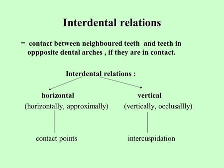 Interdental relations = contact between neighboured teeth and teeth in oppposite dental arches, if they are in contact. Interdental relations : horizontal.