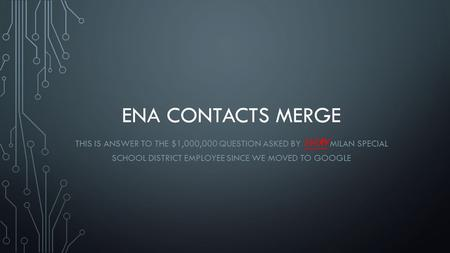 ENA CONTACTS MERGE THIS IS ANSWER TO THE $1,000,000 QUESTION ASKED BY EVERY MILAN SPECIAL SCHOOL DISTRICT EMPLOYEE SINCE WE MOVED TO GOOGLE.
