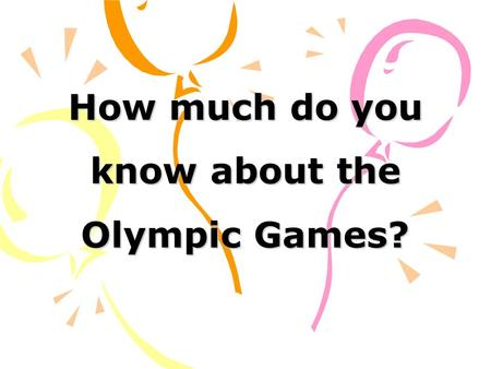 How much do you know about the Olympic Games?. 1. The ancient Olympics were held every four years. 2. The ancient Olympics were held in a place called.