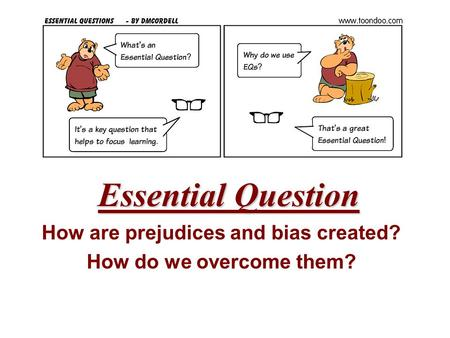 Essential Question How are prejudices and bias created? How do we overcome them?