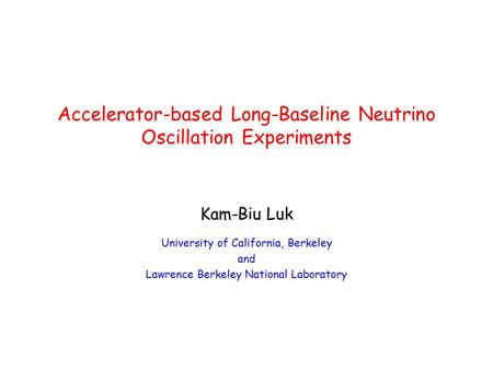 Accelerator-based Long-Baseline Neutrino Oscillation Experiments Kam-Biu Luk University of California, Berkeley and Lawrence Berkeley National Laboratory.