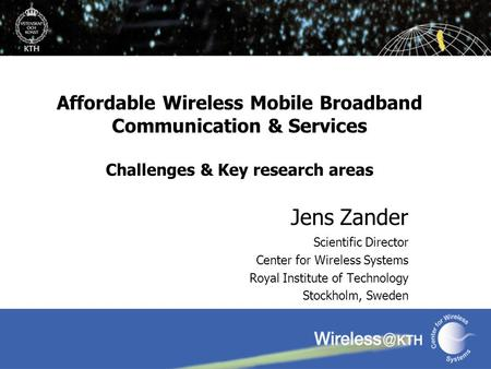 Affordable Wireless Mobile Broadband Communication & Services Challenges & Key research areas Jens Zander Scientific Director Center for Wireless Systems.