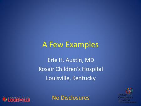 A Few Examples Erle H. Austin, MD Kosair Children's Hospital Louisville, Kentucky No Disclosures.