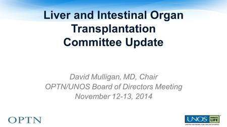 Liver and Intestinal Organ Transplantation Committee Update David Mulligan, MD, Chair OPTN/UNOS Board of Directors Meeting November 12-13, 2014.