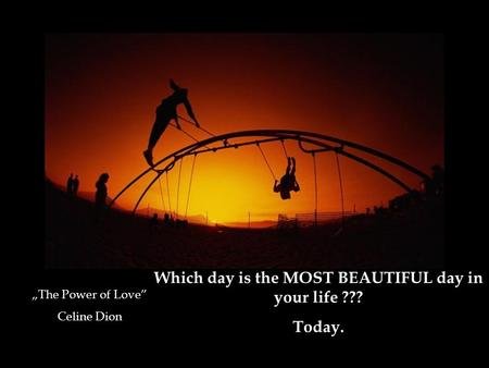 "Which day is the MOST BEAUTIFUL day in your life ??? Today. ""The Power of Love"" Celine Dion."