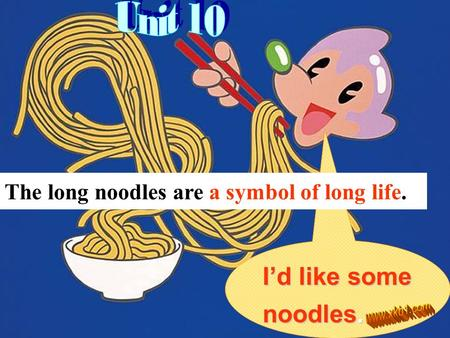 I'd like some noodles. The long noodles are a symbol of long life.