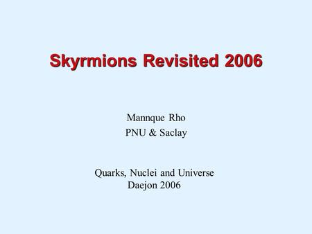 Skyrmions Revisited 2006 Mannque Rho PNU & Saclay Quarks, Nuclei and Universe Daejon 2006.