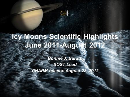 Icy Moons Scientific Highlights June 2011-August 2012 Bonnie J. Buratti SOST Lead CHARM telecon August 28, 2012.