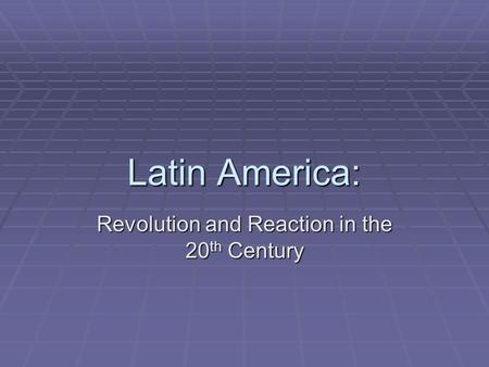 Latin America: Revolution and Reaction in the 20 th Century.