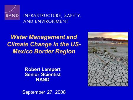 Water Management and Climate Change in the US- Mexico Border Region Robert Lempert Senior Scientist RAND September 27, 2008.