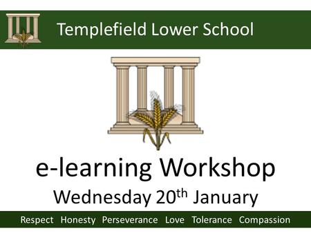 Respect Honesty Perseverance Love Tolerance Compassion Templefield Lower School e-learning Workshop Wednesday 20 th January.