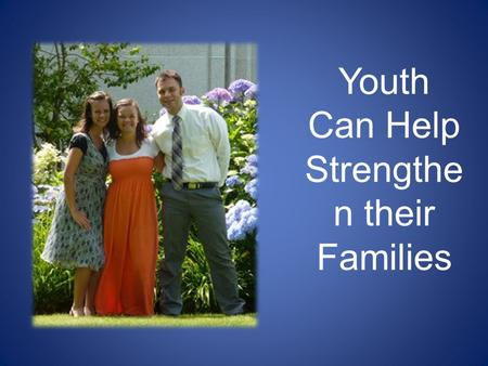 Youth Can Help Strengthe n their Families. Families Can Be Together Forever Click on camera to view video.